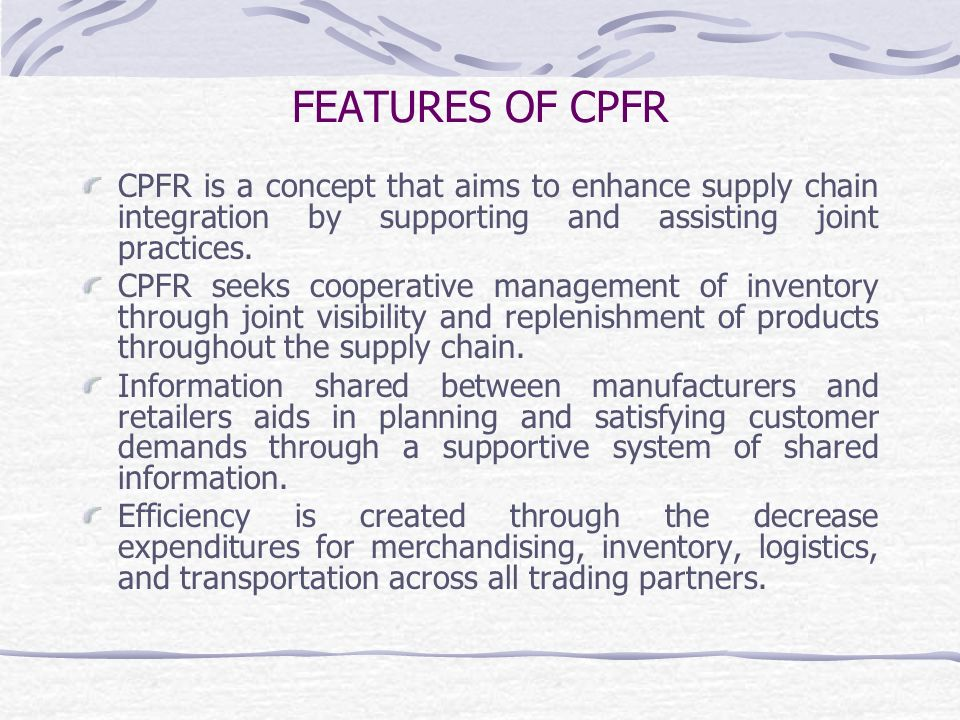 FEATURES OF CPFR CPFR is a concept that aims to enhance supply chain integration by supporting and assisting joint practices.