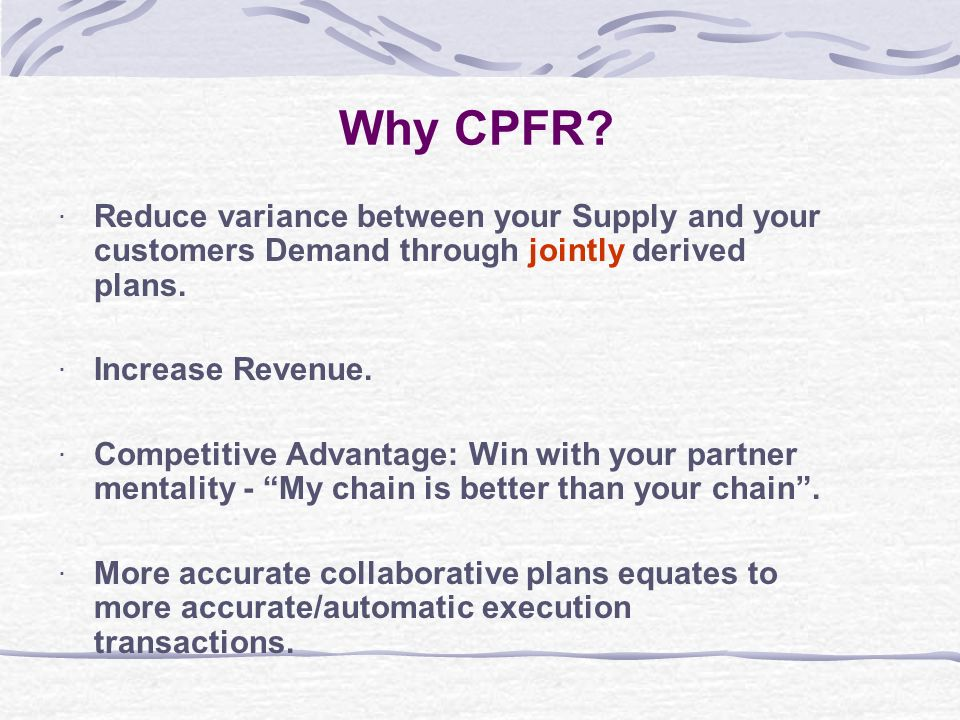 Why CPFR Reduce variance between your Supply and your customers Demand through jointly derived plans.
