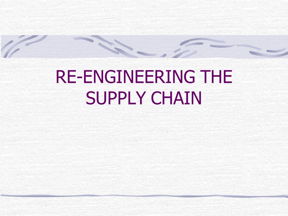 RE-ENGINEERING THE SUPPLY CHAIN