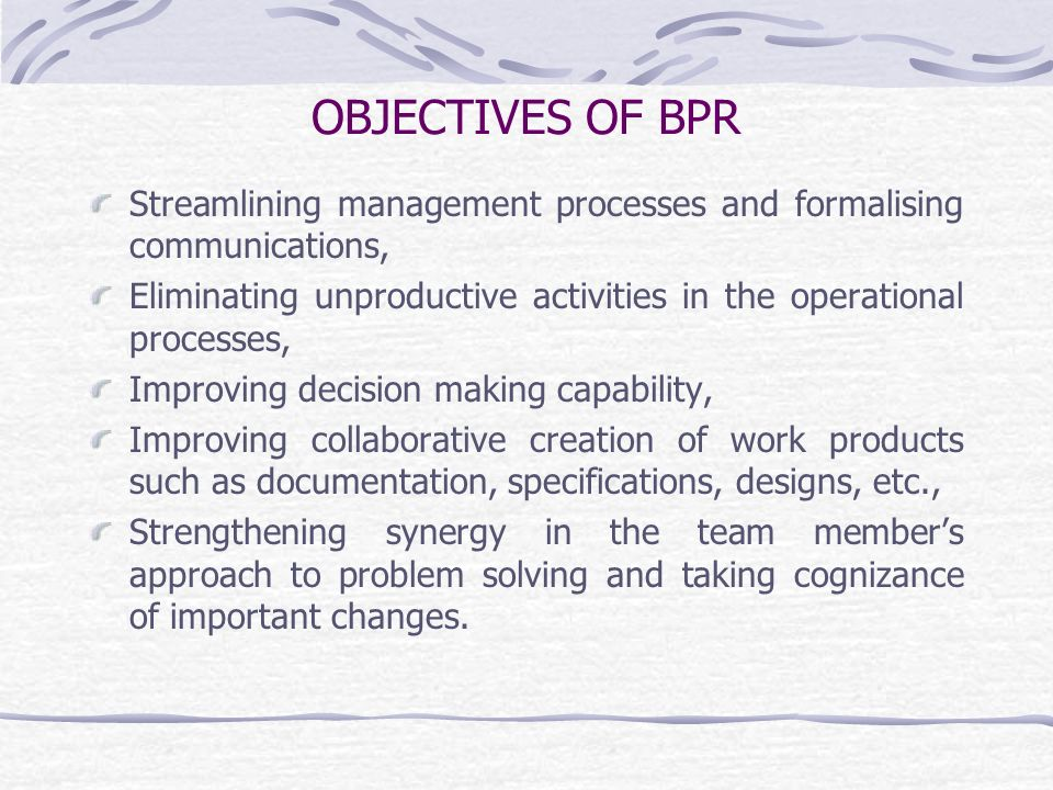 OBJECTIVES OF BPR Streamlining management processes and formalising communications,