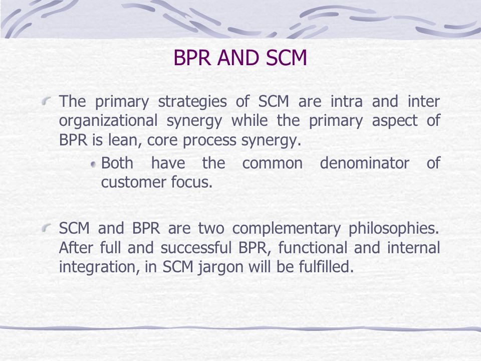 BPR AND SCM The primary strategies of SCM are intra and inter organizational synergy while the primary aspect of BPR is lean, core process synergy.