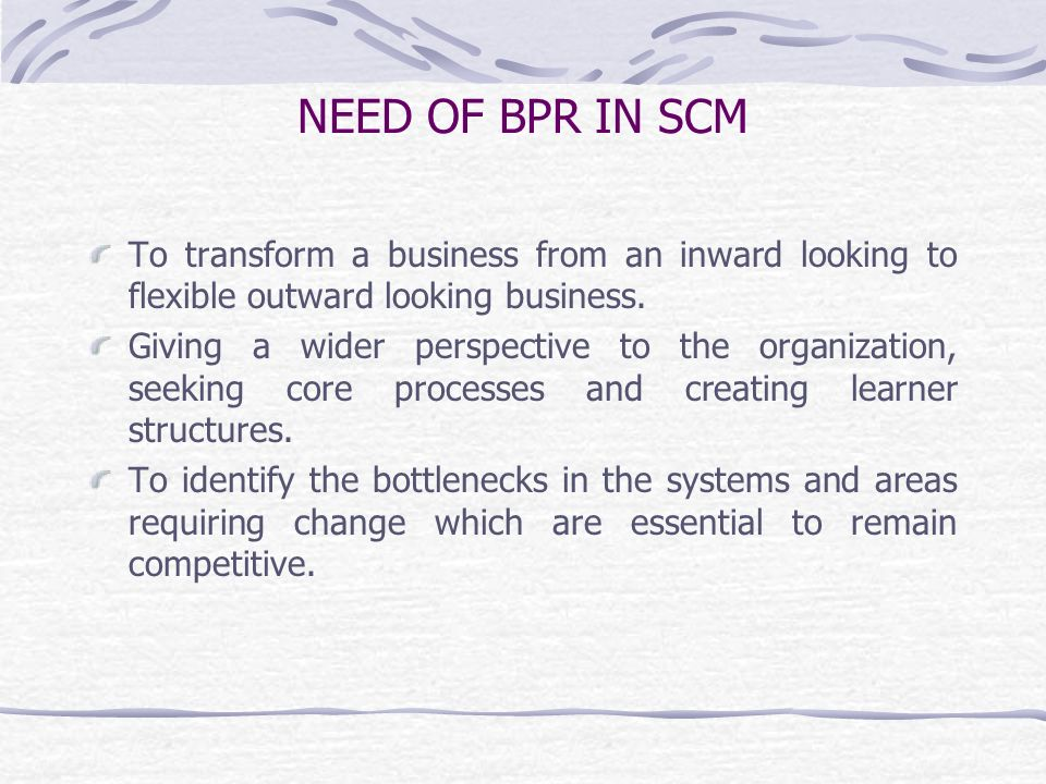 NEED OF BPR IN SCM To transform a business from an inward looking to flexible outward looking business.