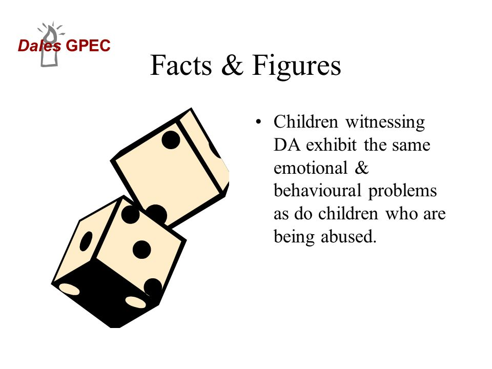 Facts & Figures Children witnessing DA exhibit the same emotional & behavioural problems as do children who are being abused.