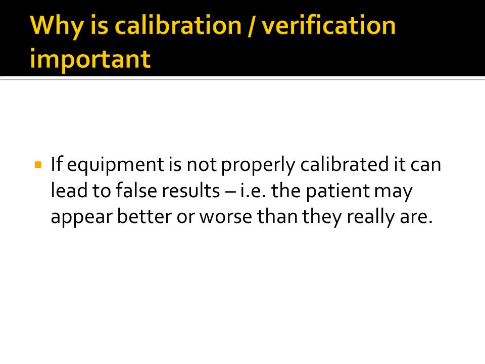 Why is calibration / verification important