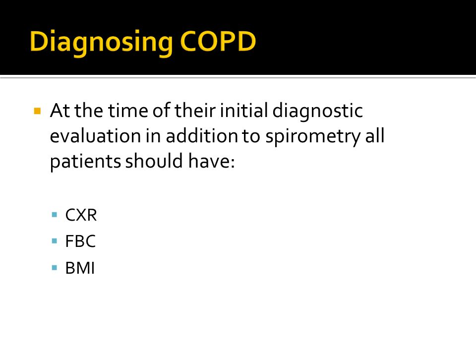 Diagnosing COPD At the time of their initial diagnostic evaluation in addition to spirometry all patients should have: