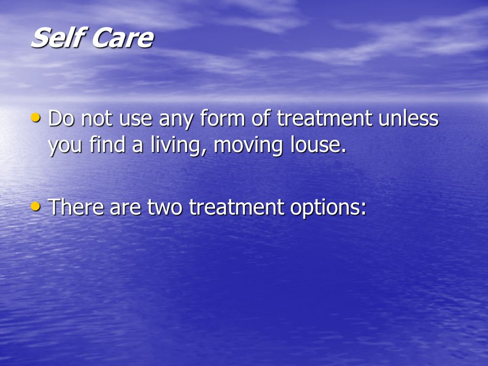 Self Care Do not use any form of treatment unless you find a living, moving louse.