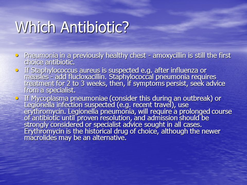 Which Antibiotic Pneumonia in a previously healthy chest - amoxycillin is still the first choice antibiotic.