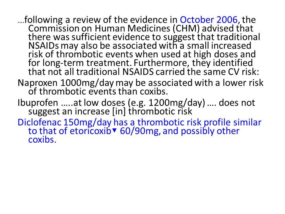 ….following a review of the evidence in October 2006, the Commission on Human Medicines (CHM) advised that there was sufficient evidence to suggest that traditional NSAIDs may also be associated with a small increased risk of thrombotic events when used at high doses and for long-term treatment. Furthermore, they identified that not all traditional NSAIDS carried the same CV risk: