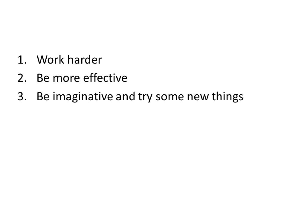 Work harder Be more effective Be imaginative and try some new things