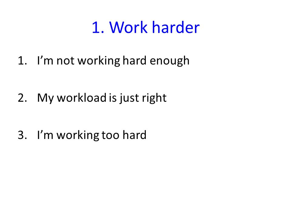 1. Work harder I'm not working hard enough My workload is just right