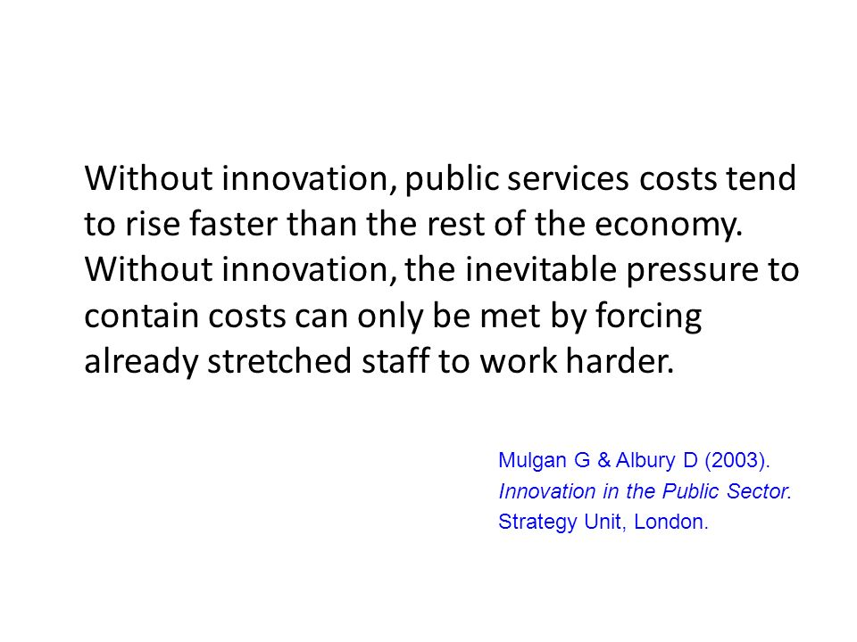 Without innovation, public services costs tend to rise faster than the rest of the economy. Without innovation, the inevitable pressure to contain costs can only be met by forcing already stretched staff to work harder.