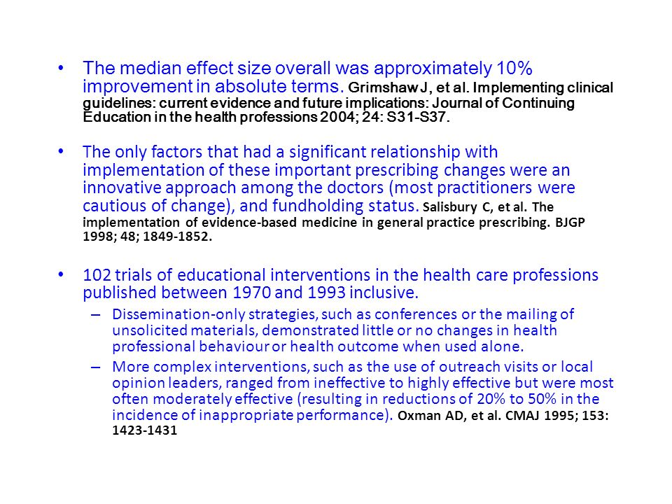 The median effect size overall was approximately 10% improvement in absolute terms. Grimshaw J, et al. Implementing clinical guidelines: current evidence and future implications: Journal of Continuing Education in the health professions 2004; 24: S31-S37.