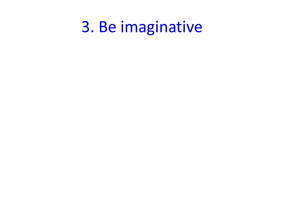 3. Be imaginative