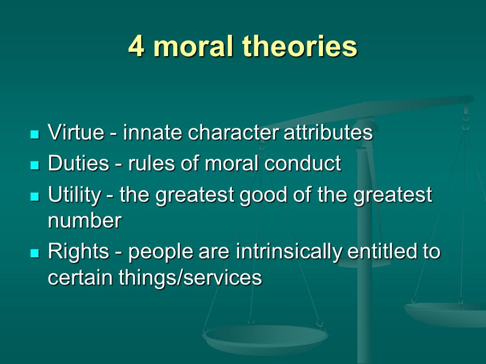 4 moral theories Virtue - innate character attributes