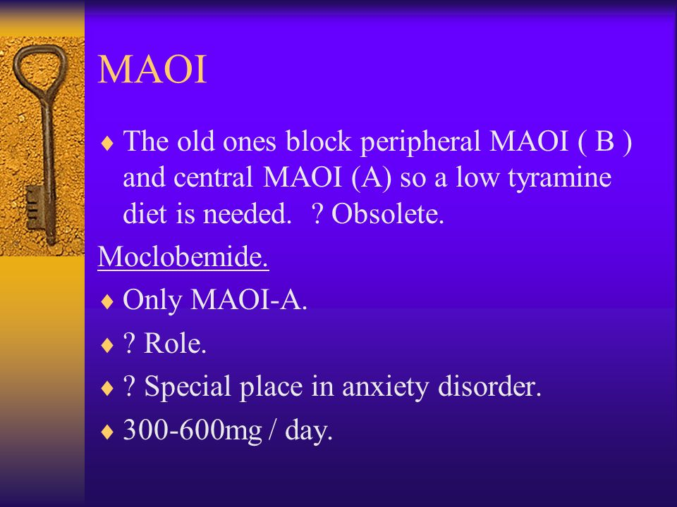 MAOI The old ones block peripheral MAOI ( B ) and central MAOI (A) so a low tyramine diet is needed. Obsolete.