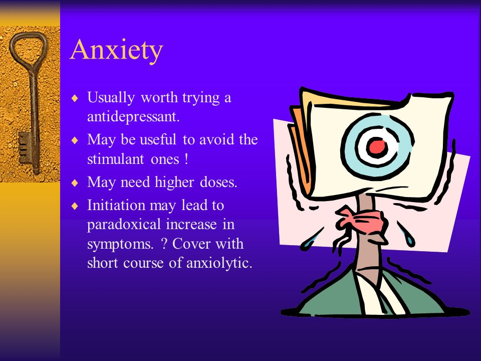 Anxiety Usually worth trying a antidepressant.