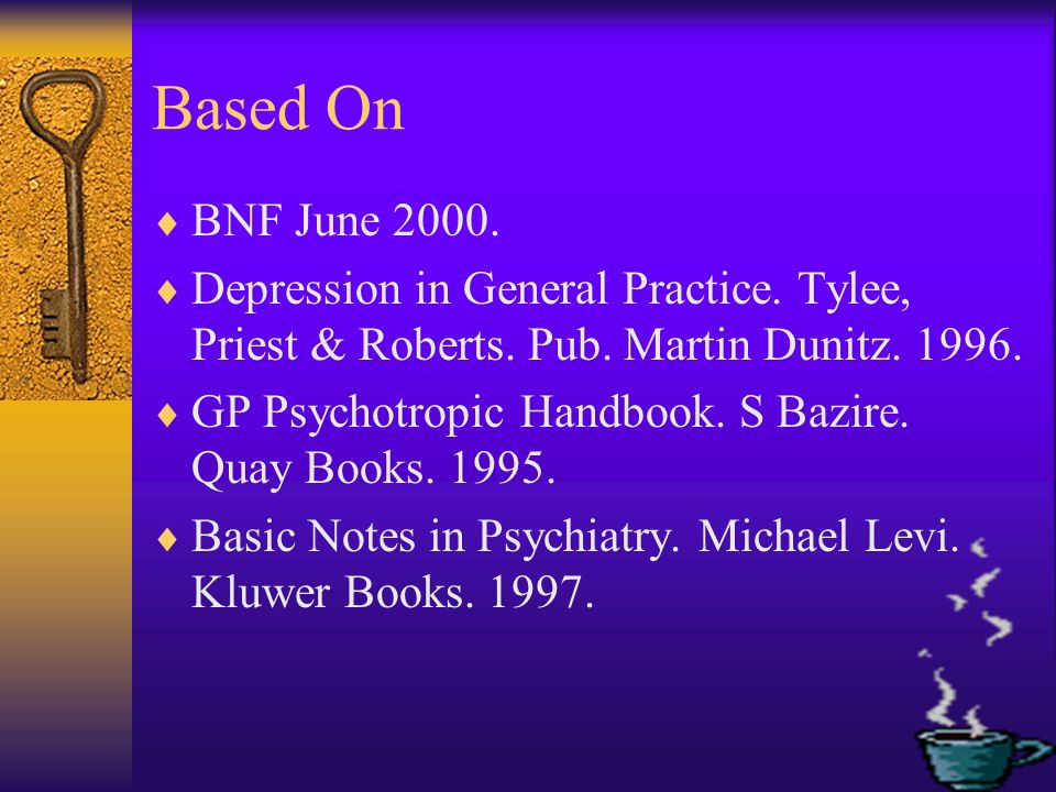 Based On BNF June 2000. Depression in General Practice. Tylee, Priest & Roberts. Pub. Martin Dunitz. 1996.