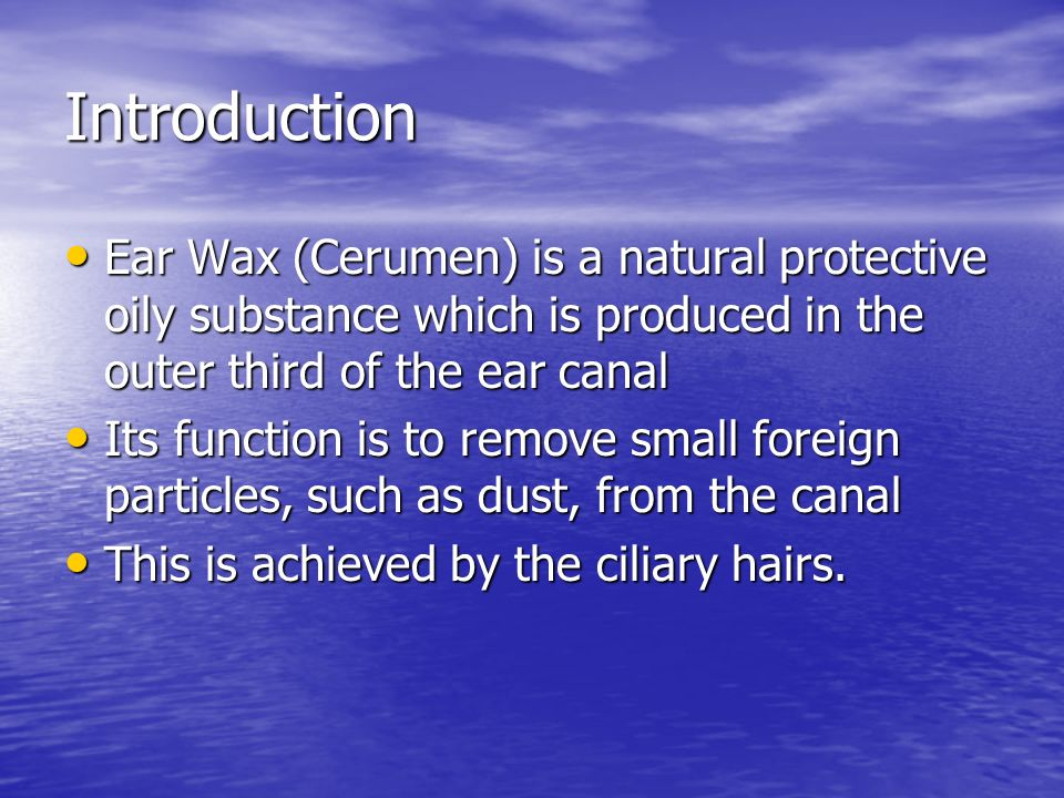 Introduction Ear Wax (Cerumen) is a natural protective oily substance which is produced in the outer third of the ear canal.