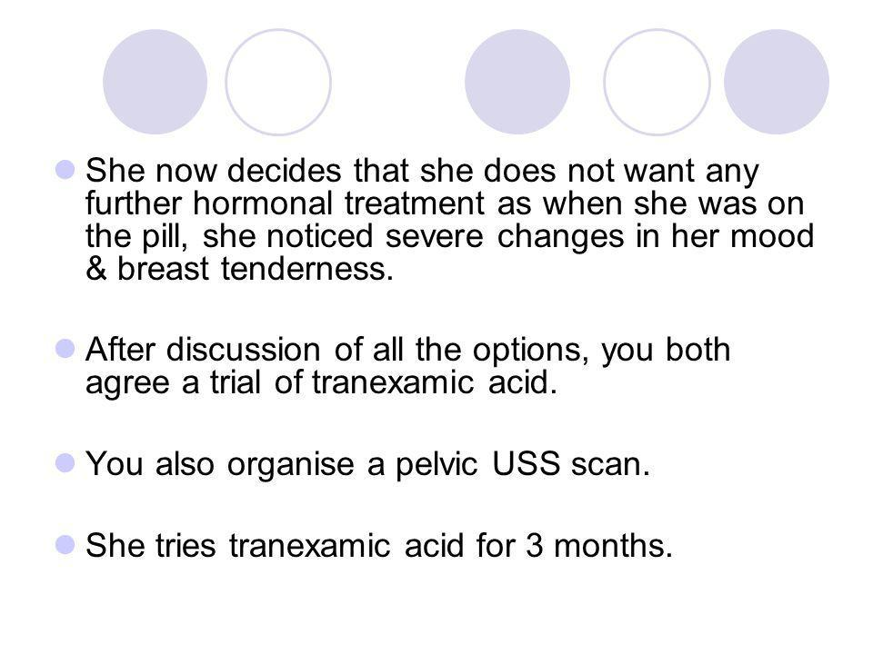 She now decides that she does not want any further hormonal treatment as when she was on the pill, she noticed severe changes in her mood & breast tenderness.