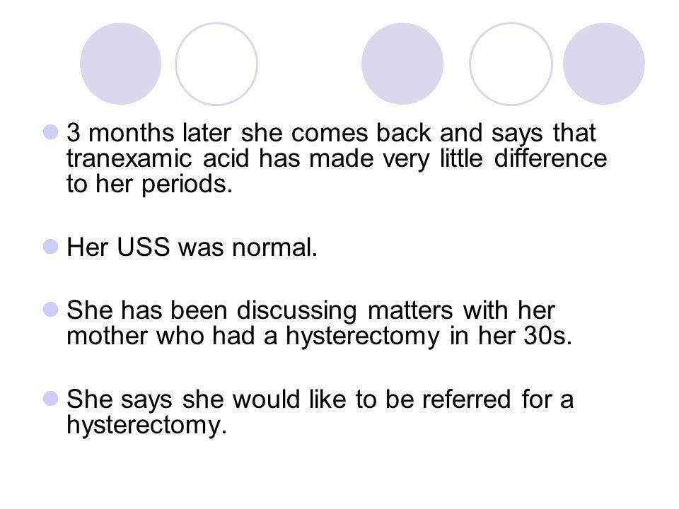 3 months later she comes back and says that tranexamic acid has made very little difference to her periods.