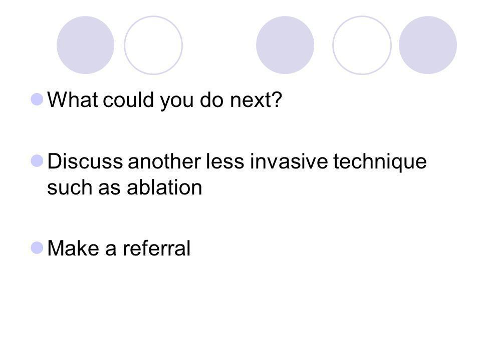 What could you do next Discuss another less invasive technique such as ablation Make a referral