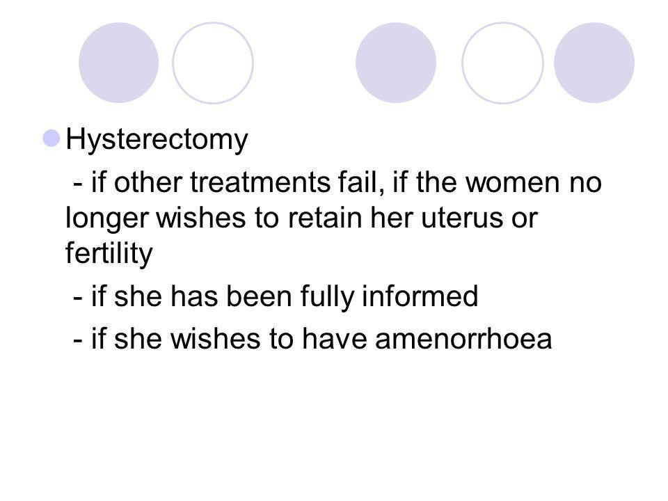 Hysterectomy - if other treatments fail, if the women no longer wishes to retain her uterus or fertility.