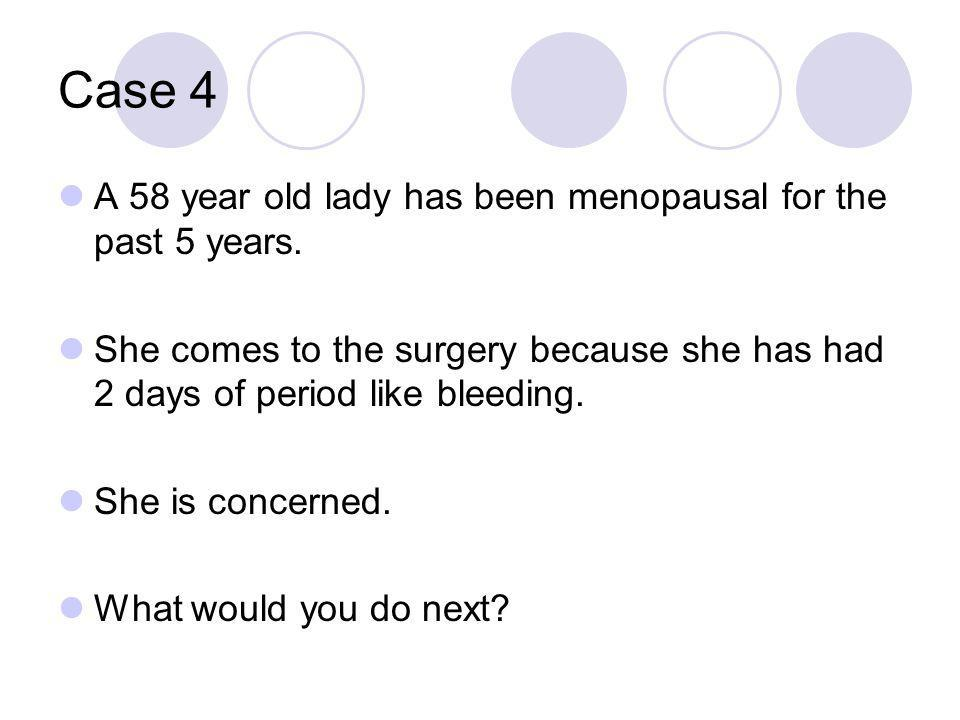 Case 4 A 58 year old lady has been menopausal for the past 5 years.