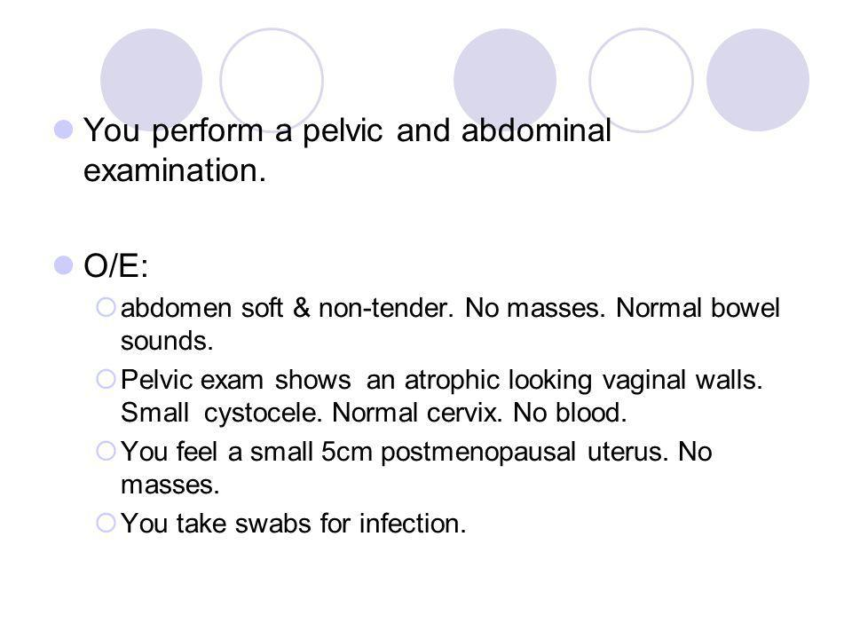 You perform a pelvic and abdominal examination.