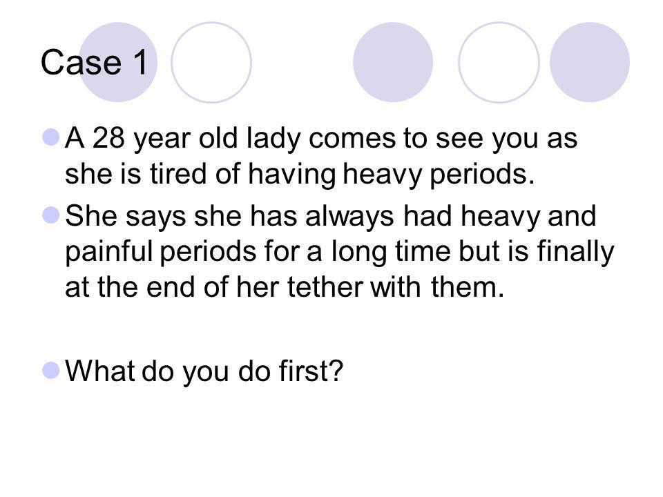 Case 1 A 28 year old lady comes to see you as she is tired of having heavy periods.