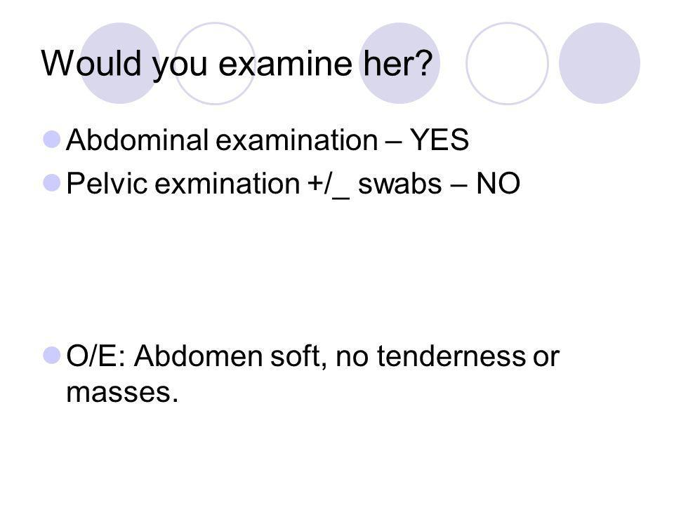 Would you examine her Abdominal examination – YES