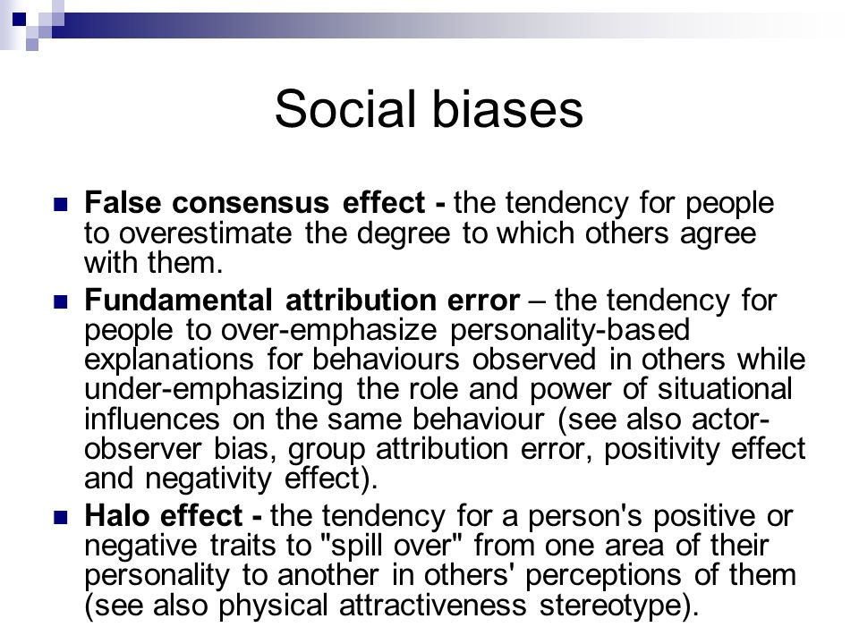 Social biases False consensus effect - the tendency for people to overestimate the degree to which others agree with them.