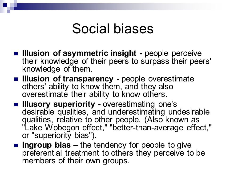 Social biases Illusion of asymmetric insight - people perceive their knowledge of their peers to surpass their peers knowledge of them.