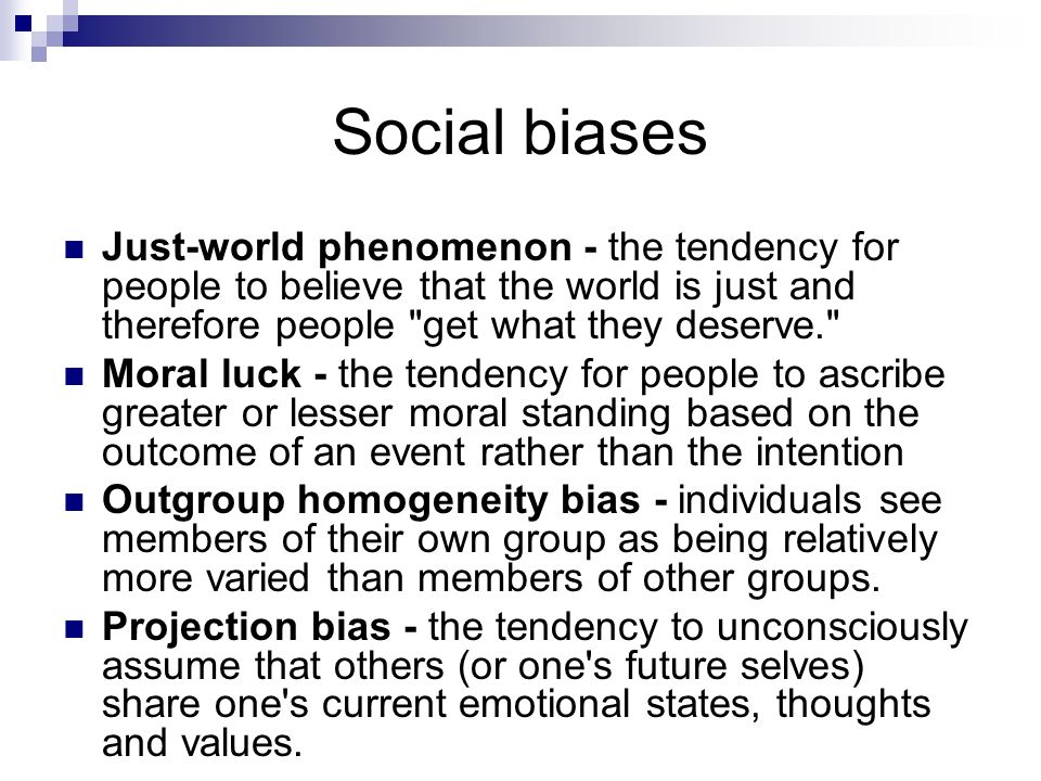 Social biases Just-world phenomenon - the tendency for people to believe that the world is just and therefore people get what they deserve.