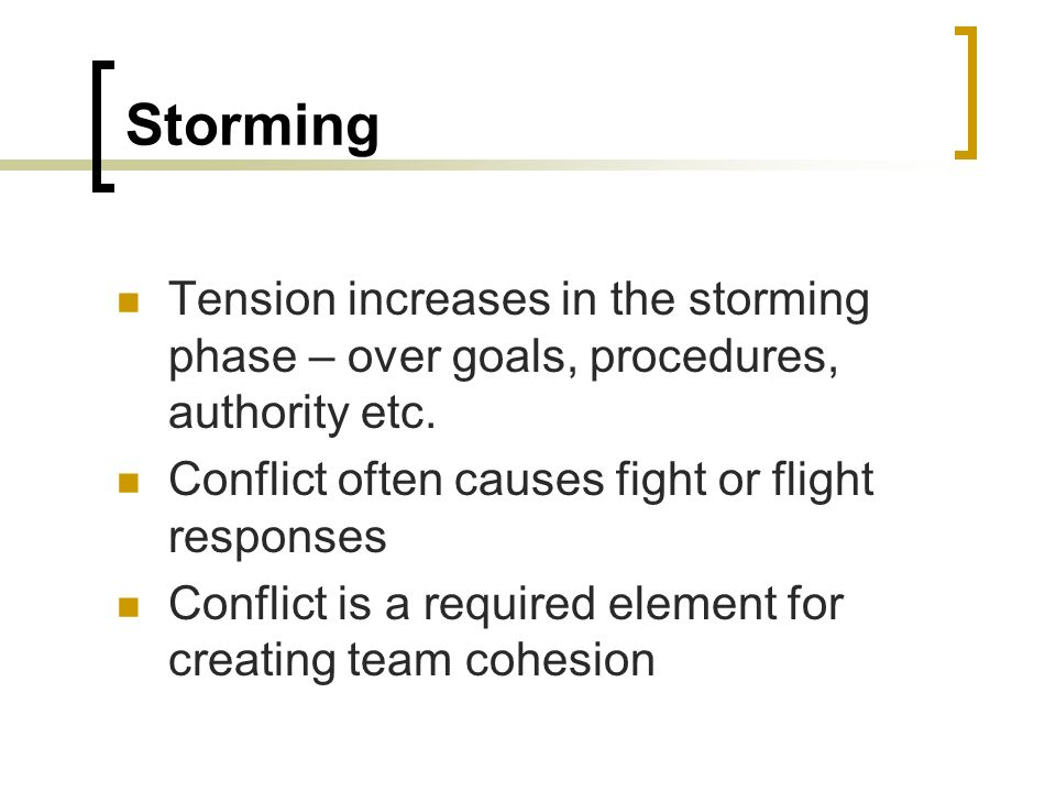 Storming Tension increases in the storming phase – over goals, procedures, authority etc. Conflict often causes fight or flight responses.
