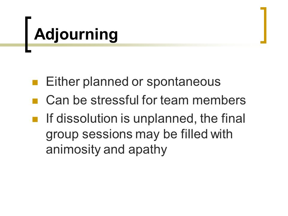 Adjourning Either planned or spontaneous