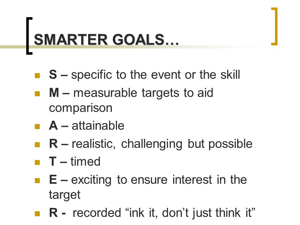 SMARTER GOALS… S – specific to the event or the skill