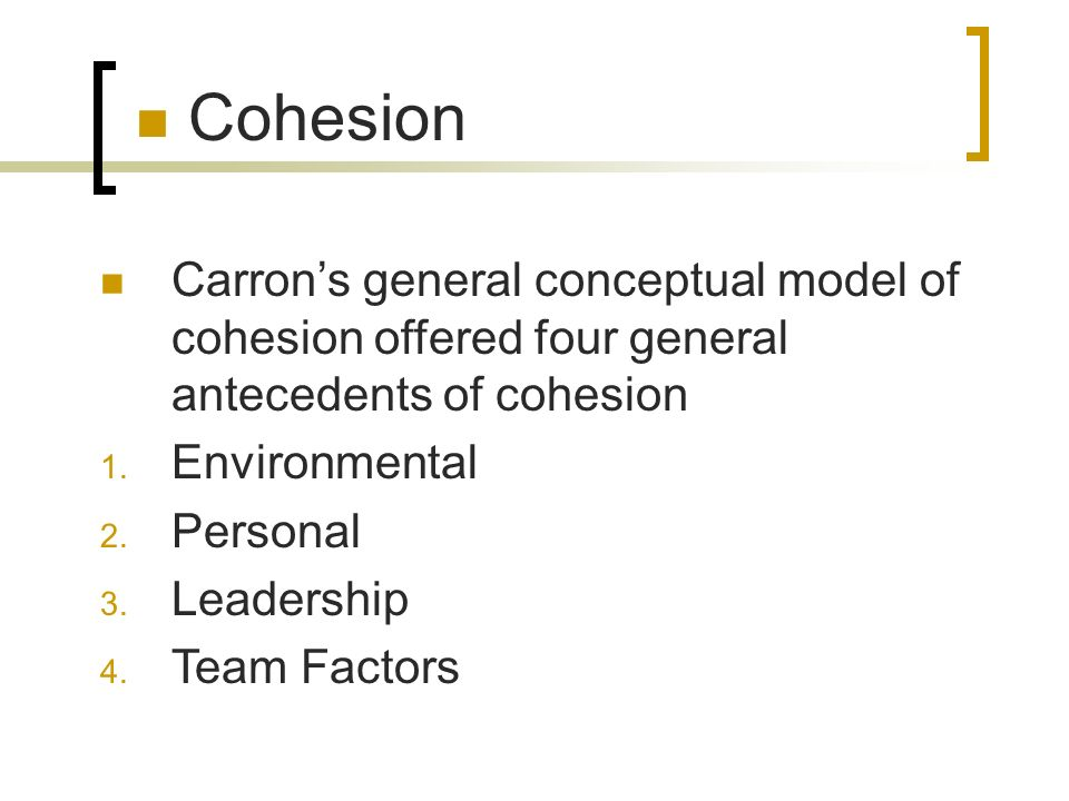Cohesion Carron's general conceptual model of cohesion offered four general antecedents of cohesion.