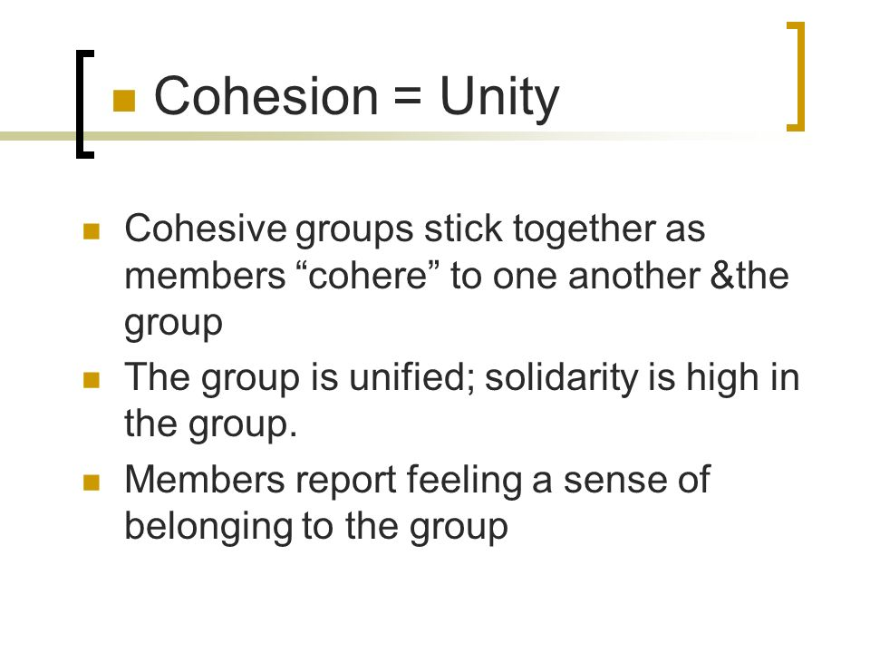 Cohesion = Unity Cohesive groups stick together as members cohere to one another &the group.