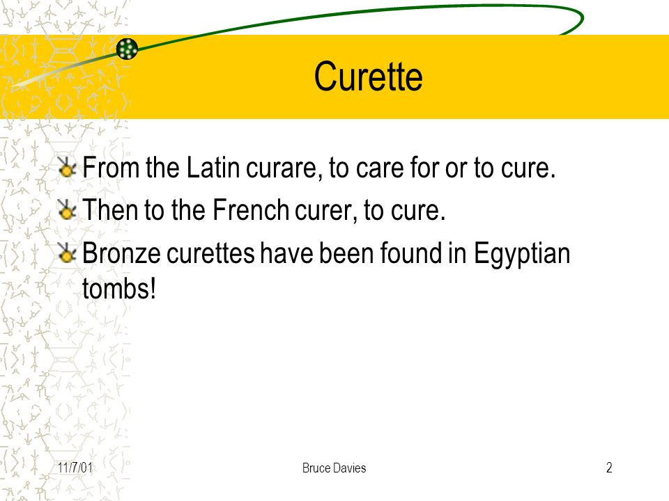 Curette From the Latin curare, to care for or to cure.