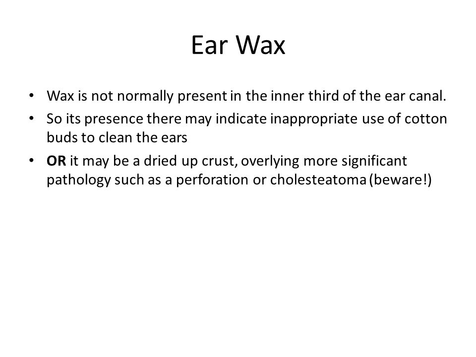 Ear Wax Wax is not normally present in the inner third of the ear canal.