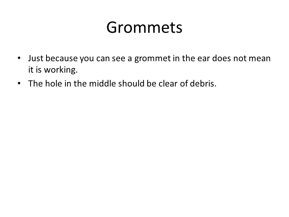 Grommets Just because you can see a grommet in the ear does not mean it is working.