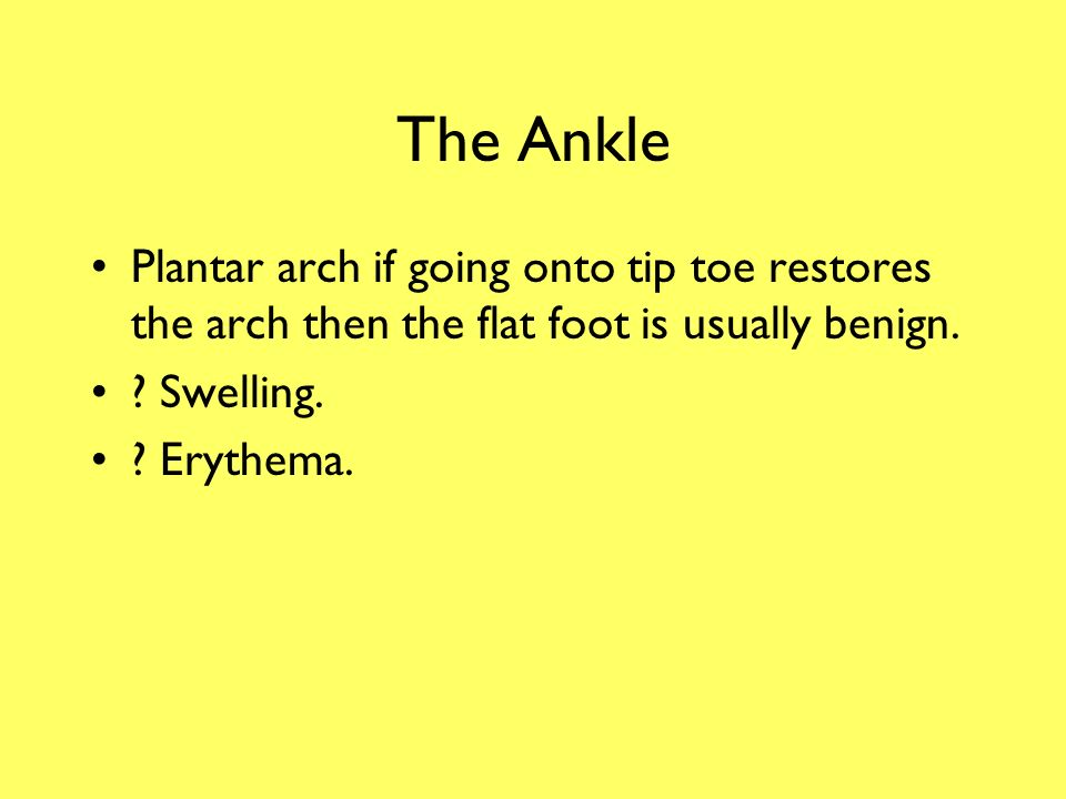 The Ankle Plantar arch if going onto tip toe restores the arch then the flat foot is usually benign.