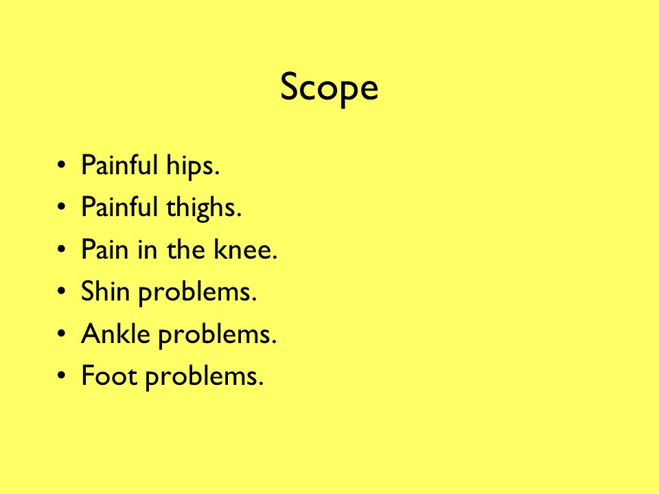 Scope Painful hips. Painful thighs. Pain in the knee. Shin problems.