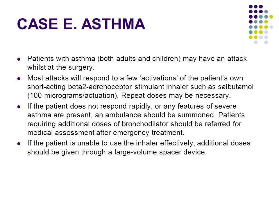 CASE E. ASTHMA Patients with asthma (both adults and children) may have an attack whilst at the surgery.