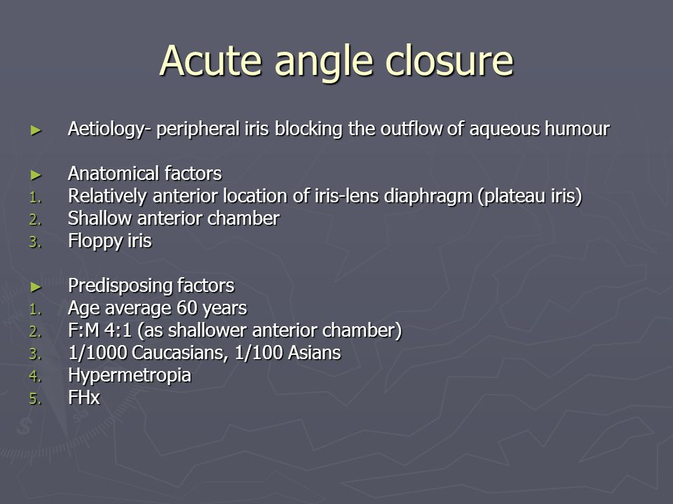 Acute angle closure Aetiology- peripheral iris blocking the outflow of aqueous humour. Anatomical factors.