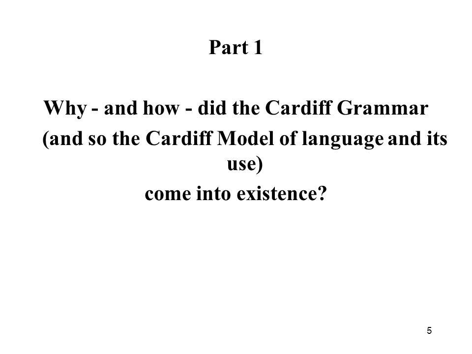 Part 1 Why - and how - did the Cardiff Grammar (and so the Cardiff Model of language and its use) come into existence