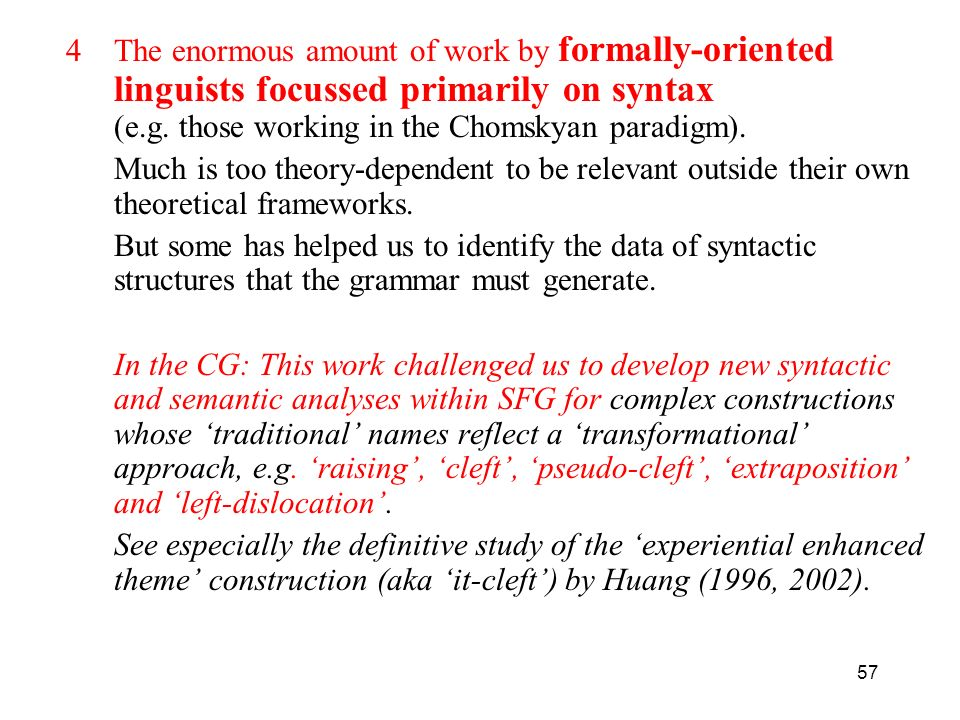 The enormous amount of work by formally-oriented linguists focussed primarily on syntax (e.g. those working in the Chomskyan paradigm).