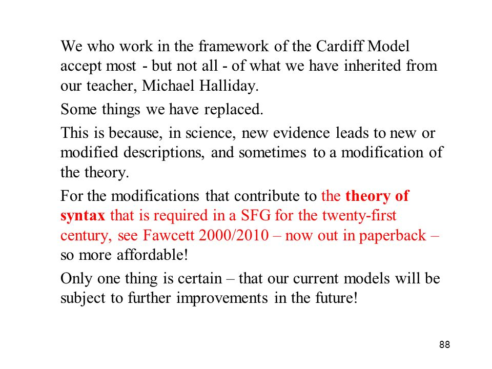 We who work in the framework of the Cardiff Model accept most - but not all - of what we have inherited from our teacher, Michael Halliday.