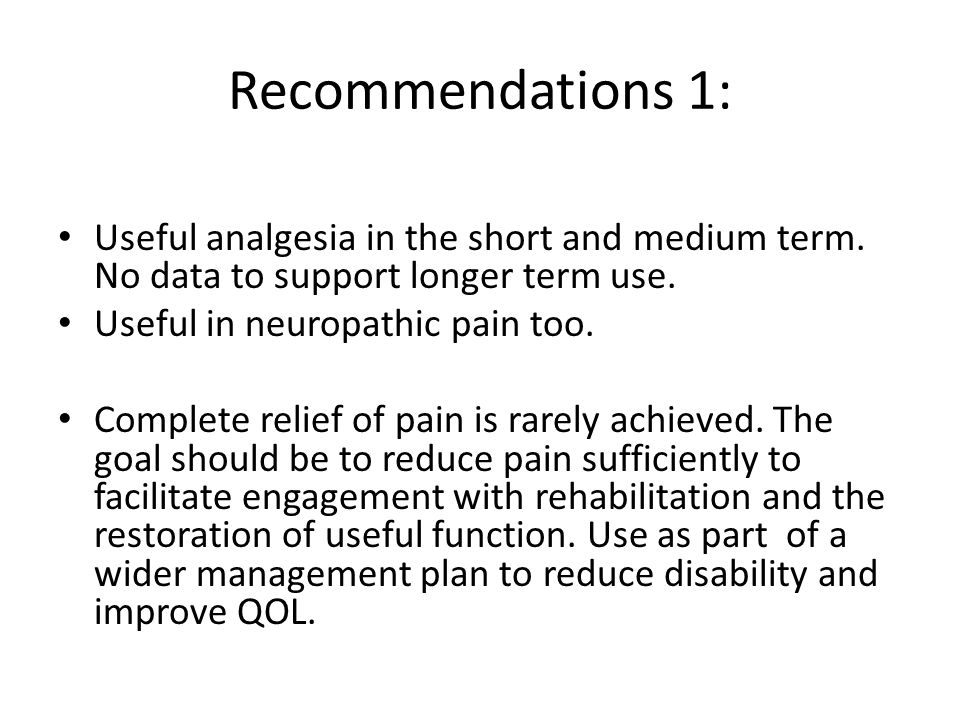 Recommendations 1: Useful analgesia in the short and medium term. No data to support longer term use.