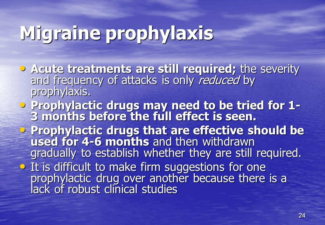 Migraine prophylaxis Acute treatments are still required; the severity and frequency of attacks is only reduced by prophylaxis.